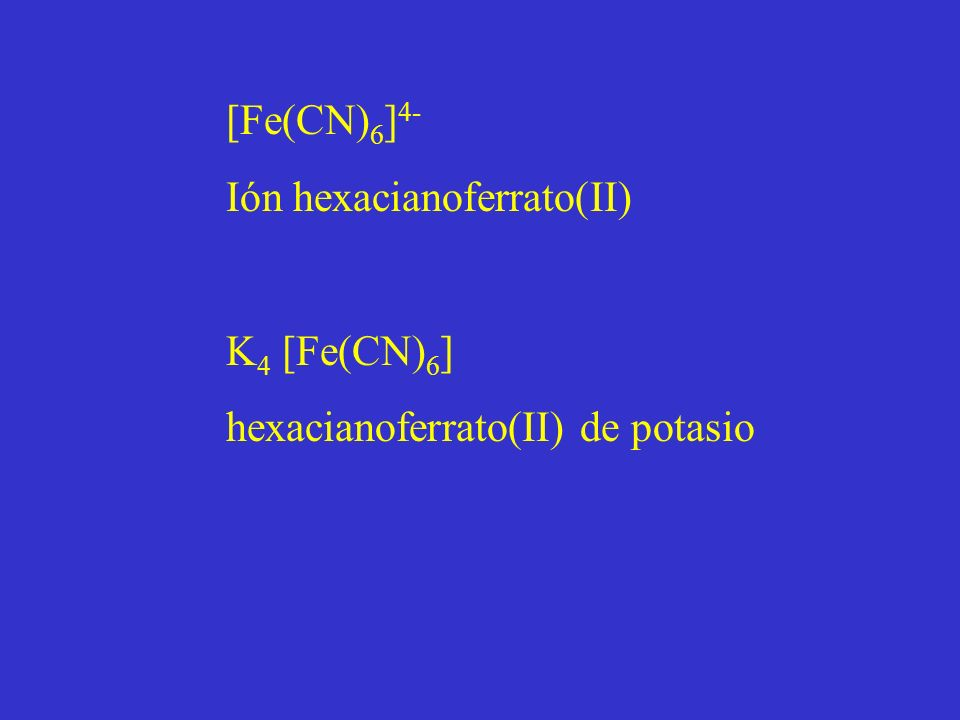 [Fe(CN)6]4- Ión hexacianoferrato(II) K4 [Fe(CN)6] hexacianoferrato(II) de potasio